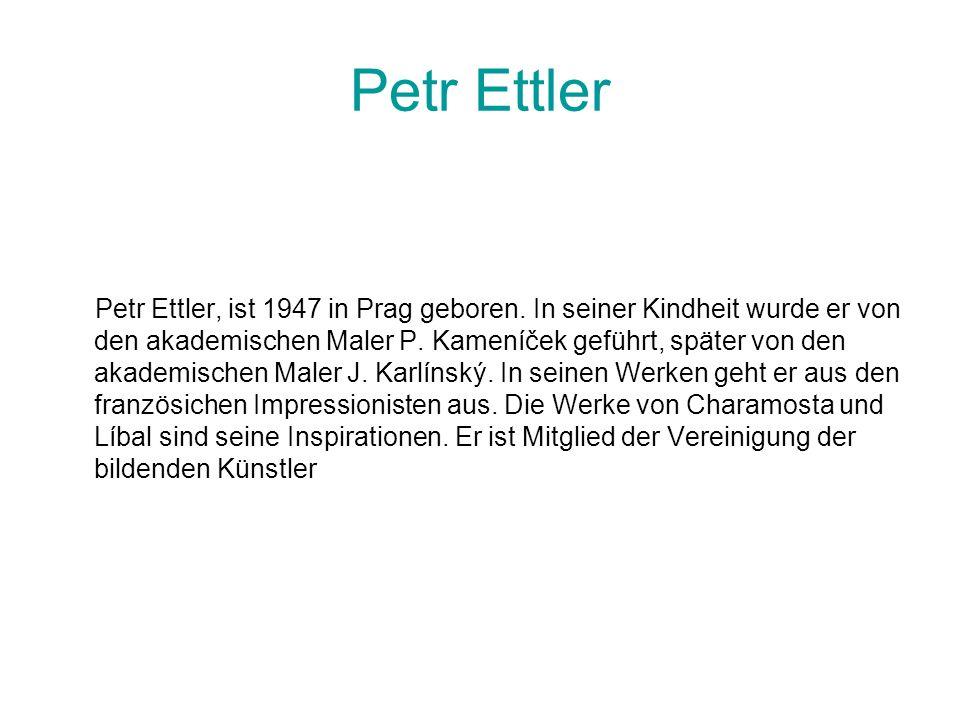 Petr Ettler Petr Ettler, ist 1947 in Prag geboren. In seiner Kindheit wurde er von den akademischen Maler P. Kameníček geführt, später von den akademi