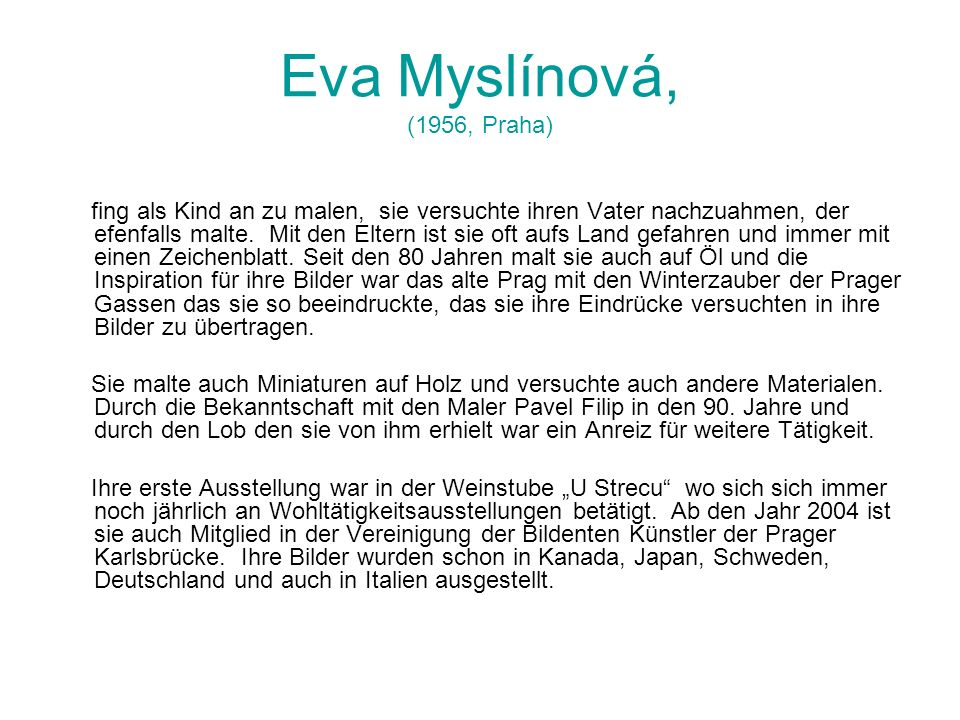 Eva Myslínová, (1956, Praha) fing als Kind an zu malen, sie versuchte ihren Vater nachzuahmen, der efenfalls malte. Mit den Eltern ist sie oft aufs La