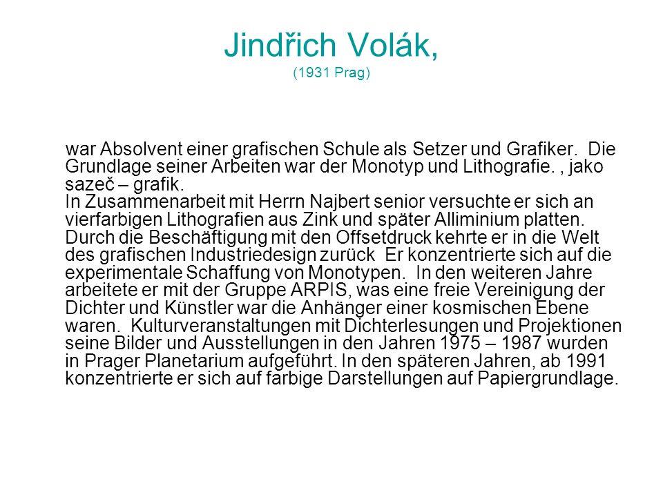 Jindřich Volák, (1931 Prag) war Absolvent einer grafischen Schule als Setzer und Grafiker. Die Grundlage seiner Arbeiten war der Monotyp und Lithograf