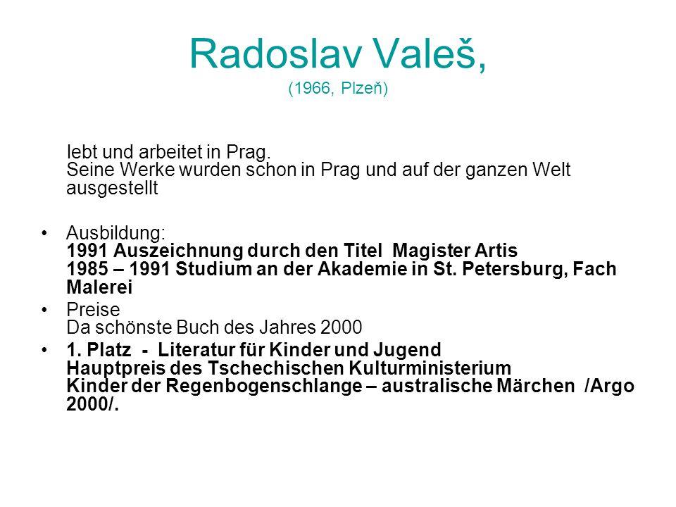 Radoslav Valeš, (1966, Plzeň) lebt und arbeitet in Prag. Seine Werke wurden schon in Prag und auf der ganzen Welt ausgestellt Ausbildung: 1991 Auszeic