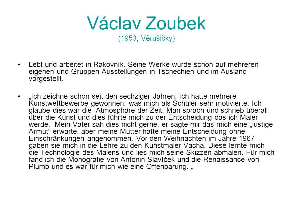 Václav Zoubek (1953, Věrušičky) Lebt und arbeitet in Rakovník. Seine Werke wurde schon auf mehreren eigenen und Gruppen Ausstellungen in Tschechien un