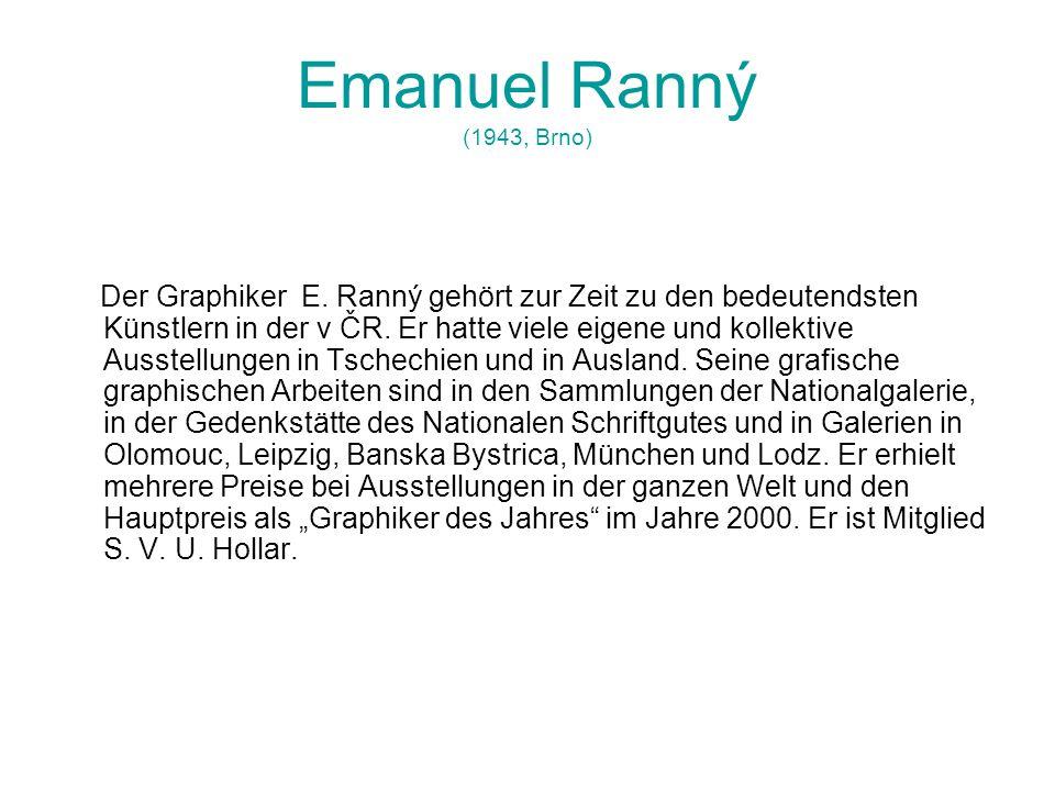 Emanuel Ranný (1943, Brno) Der Graphiker E. Ranný gehört zur Zeit zu den bedeutendsten Künstlern in der v ČR. Er hatte viele eigene und kollektive Aus