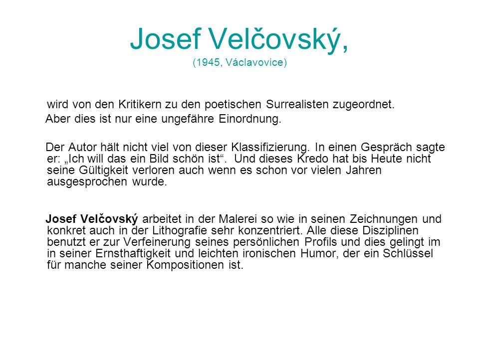Josef Velčovský, (1945, Václavovice) wird von den Kritikern zu den poetischen Surrealisten zugeordnet. Aber dies ist nur eine ungefähre Einordnung. De