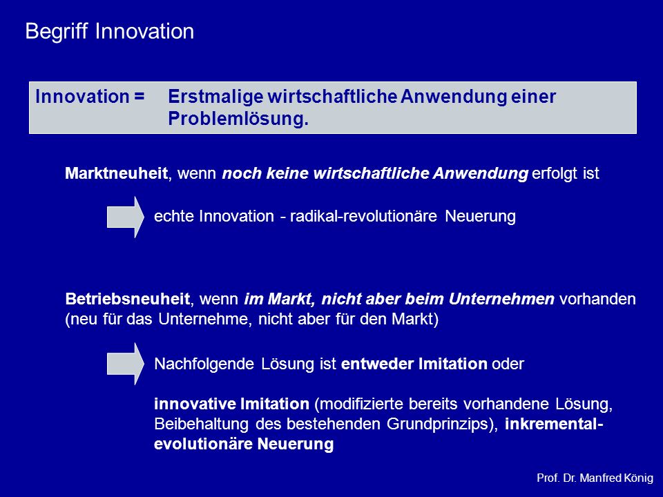 Prof. Dr. Manfred König Begriff Innovation Innovation = Erstmalige wirtschaftliche Anwendung einer Problemlösung. Marktneuheit, wenn noch keine wirtsc