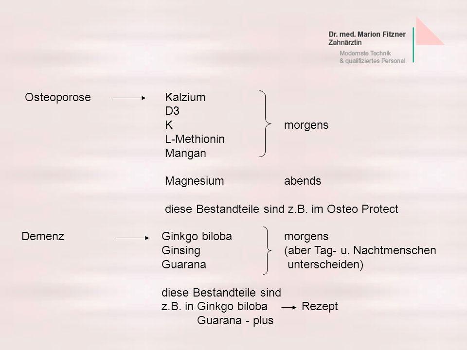 OsteoporoseKalzium D3 K morgens L-Methionin Mangan Magnesium abends diese Bestandteile sind z.B. im Osteo Protect DemenzGinkgo biloba morgens Ginsing