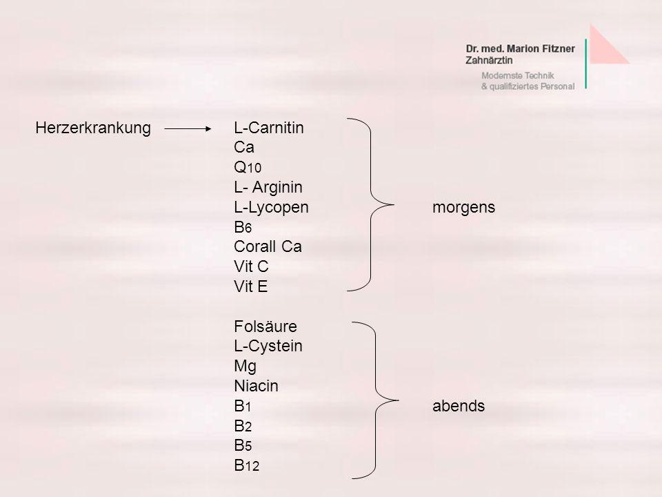 HerzerkrankungL-Carnitin Ca Q 10 L- Arginin L-Lycopenmorgens B 6 Corall Ca Vit C Vit E Folsäure L-Cystein Mg Niacin B 1 abends B 2 B 5 B 12