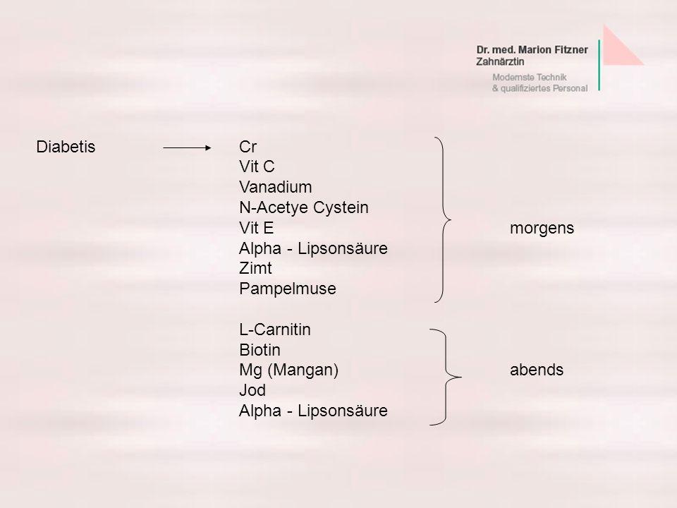 DiabetisCr Vit C Vanadium N-Acetye Cystein Vit Emorgens Alpha - Lipsonsäure Zimt Pampelmuse L-Carnitin Biotin Mg (Mangan)abends Jod Alpha - Lipsonsäur