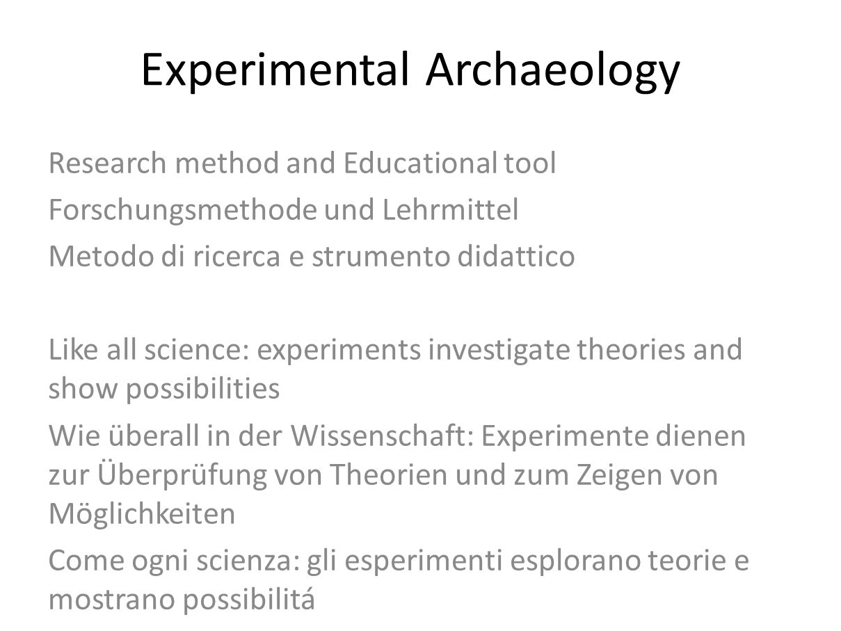 Experimental Archaeology Research method and Educational tool Forschungsmethode und Lehrmittel Metodo di ricerca e strumento didattico Like all scienc