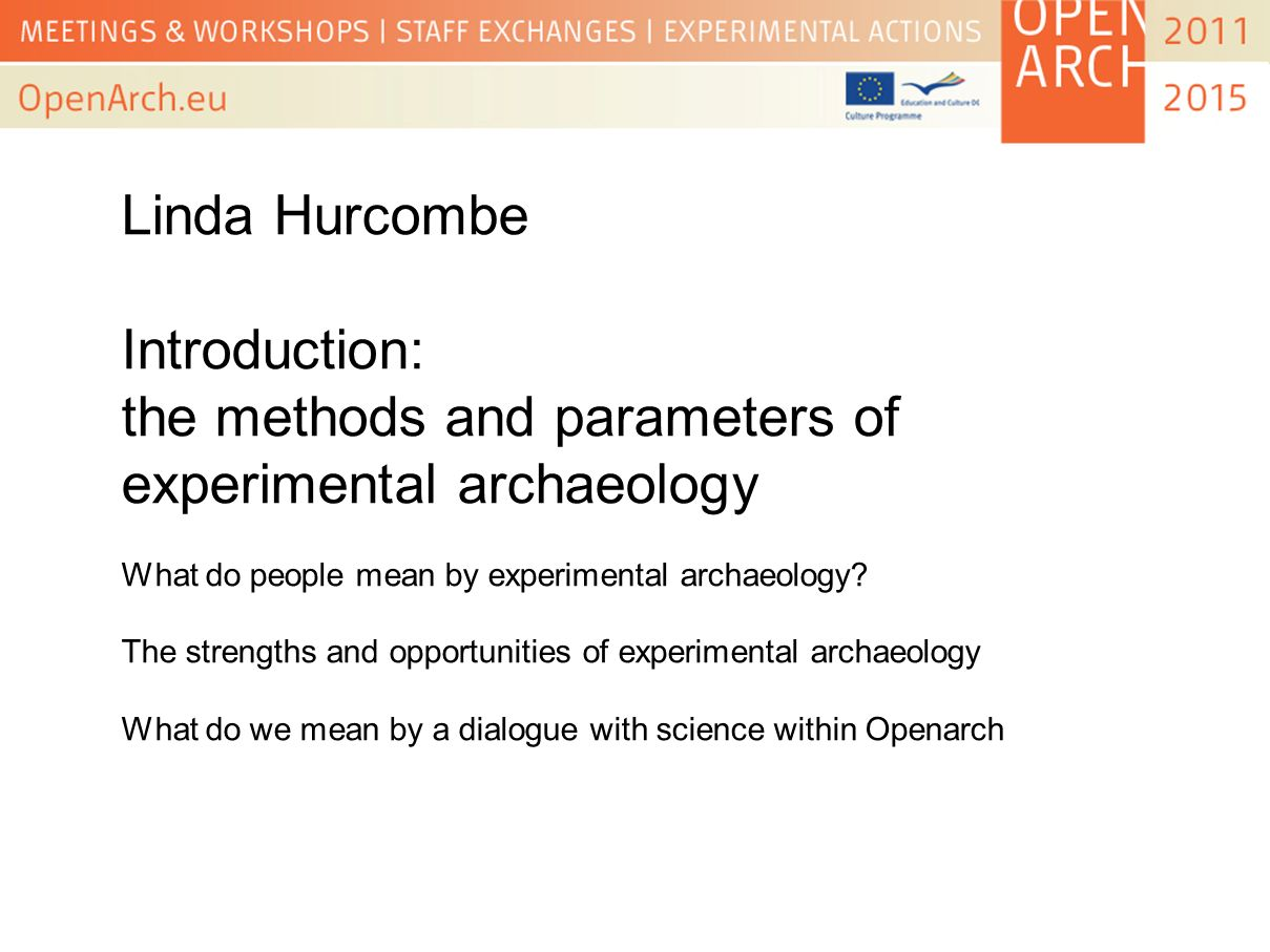 Linda Hurcombe Introduction: the methods and parameters of experimental archaeology What do people mean by experimental archaeology? The strengths and