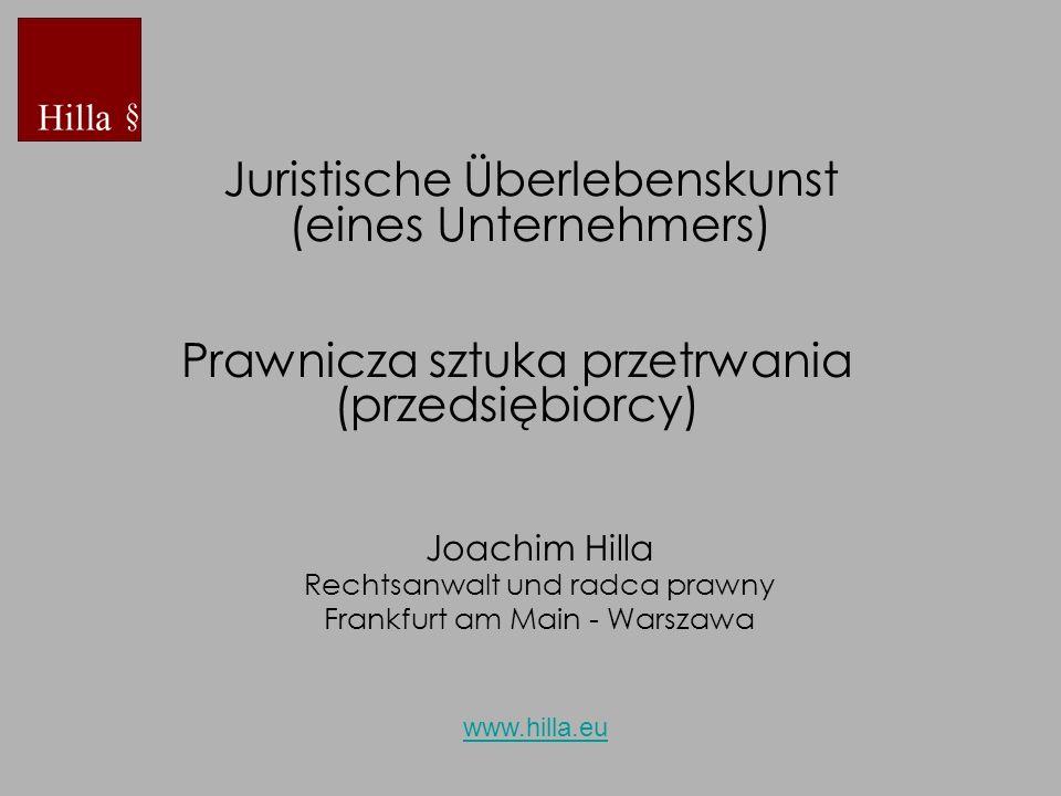 Juristische Überlebenskunst (eines Unternehmers) Joachim Hilla Rechtsanwalt und radca prawny Frankfurt am Main - Warszawa www.hilla.eu Prawnicza sztuk