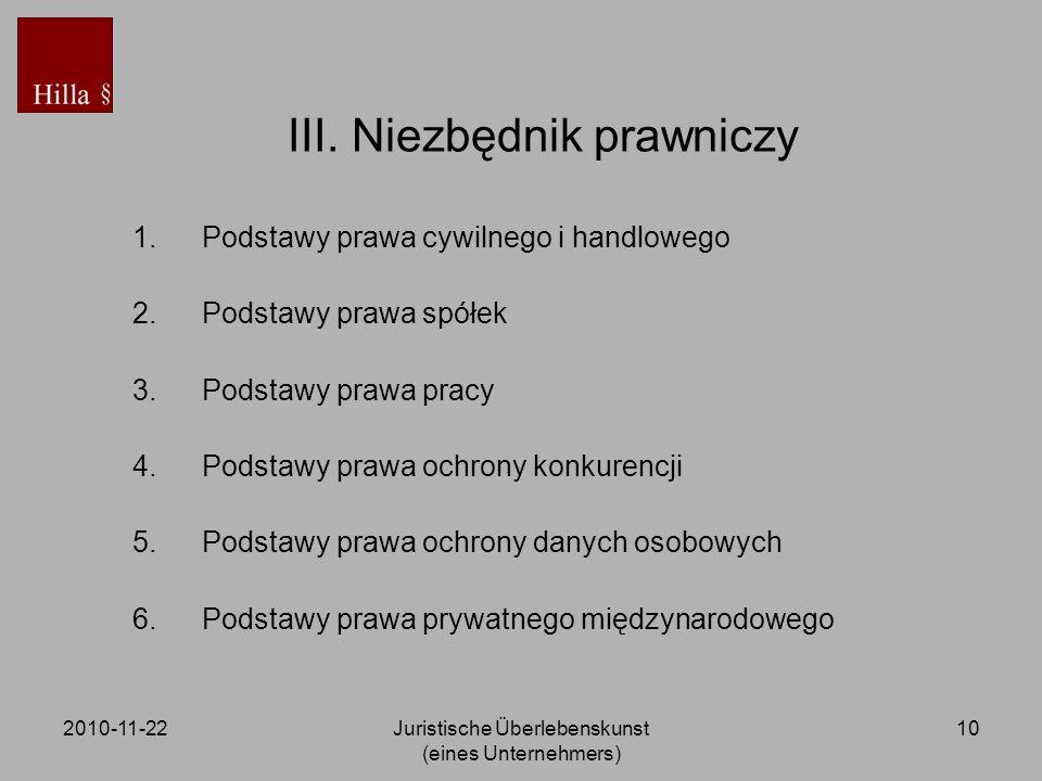 2010-11-22Juristische Überlebenskunst (eines Unternehmers) 10 III. Niezbędnik prawniczy 1.Podstawy prawa cywilnego i handlowego 2.Podstawy prawa spółe