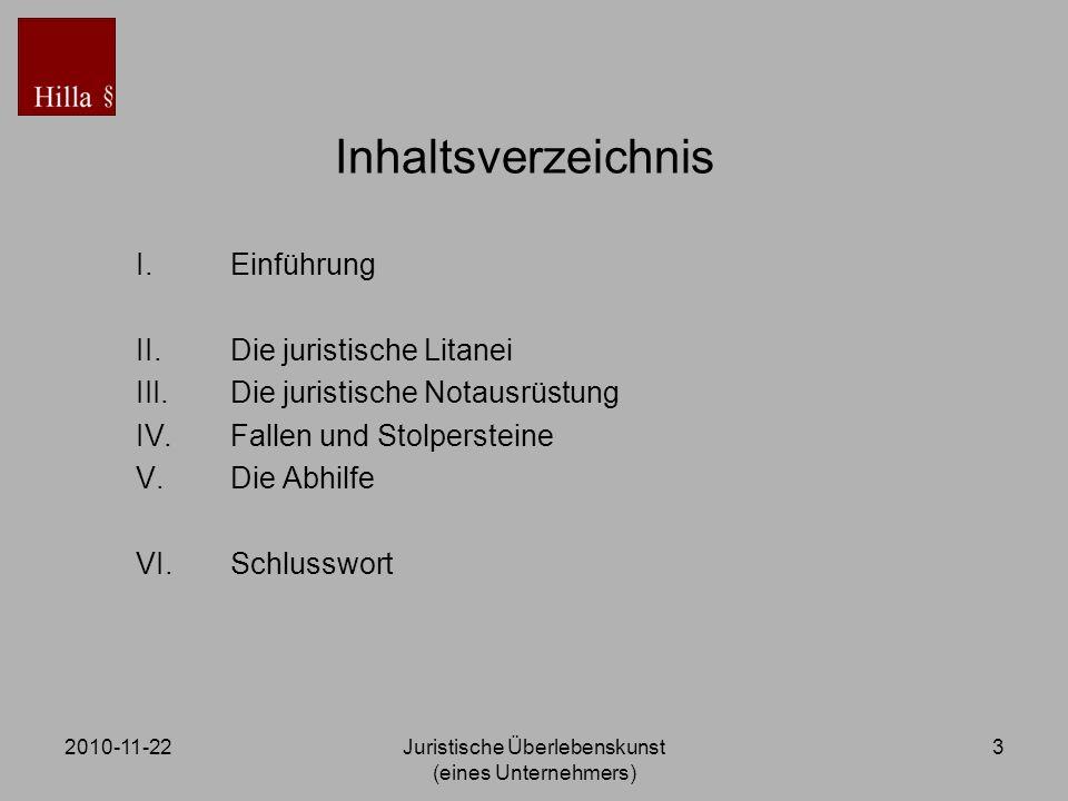 2010-11-22Juristische Überlebenskunst (eines Unternehmers) 3 Inhaltsverzeichnis I.Einführung II.Die juristische Litanei III.Die juristische Notausrüst