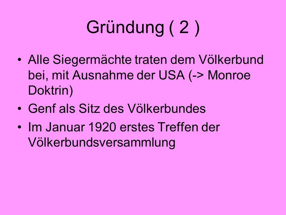 Gründung ( 2 ) Alle Siegermächte traten dem Völkerbund bei, mit Ausnahme der USA (-> Monroe Doktrin) Genf als Sitz des Völkerbundes Im Januar 1920 ers