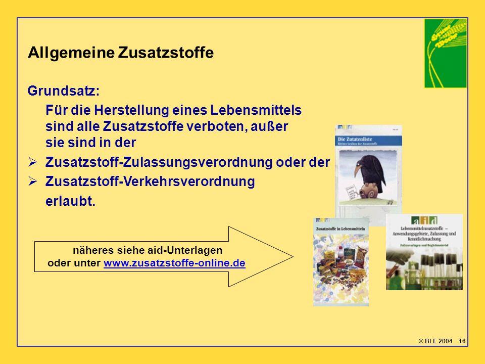 © BLE 2004 16 Allgemeine Zusatzstoffe Grundsatz: Für die Herstellung eines Lebensmittels sind alle Zusatzstoffe verboten, außer sie sind in der Zusatz