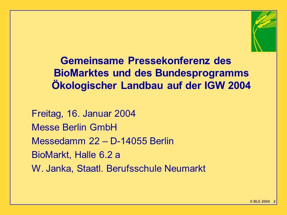 © BLE 2004 2 Gemeinsame Pressekonferenz des BioMarktes und des Bundesprogramms Ökologischer Landbau auf der IGW 2004 Freitag, 16. Januar 2004 Messe Be