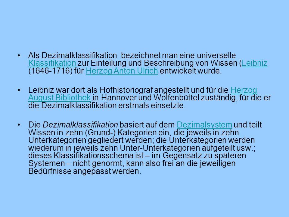 Als Dezimalklassifikation bezeichnet man eine universelle Klassifikation zur Einteilung und Beschreibung von Wissen (Leibniz (1646-1716) für Herzog An