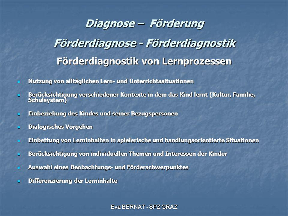 Eva BERNAT - SPZ GRAZ Diagnose – Förderung Förderdiagnose - Förderdiagnostik Förderdiagnostik von Lernprozessen Nutzung von alltäglichen Lern- und Unt