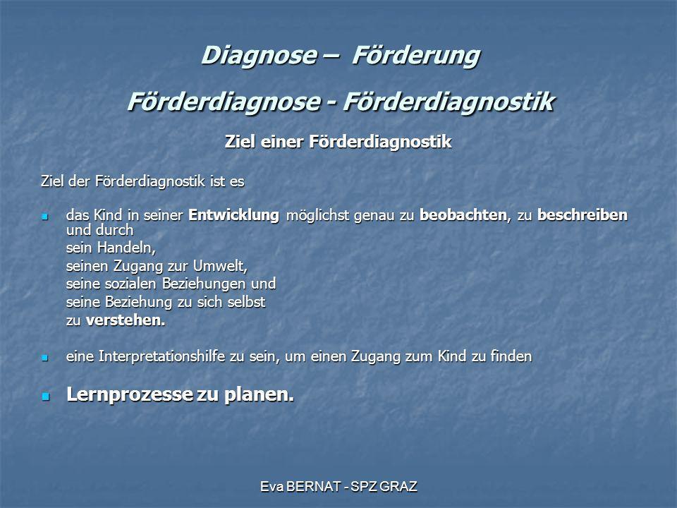 Eva BERNAT - SPZ GRAZ Diagnose – Förderung Förderdiagnose - Förderdiagnostik Ziel einer Förderdiagnostik Ziel der Förderdiagnostik ist es das Kind in