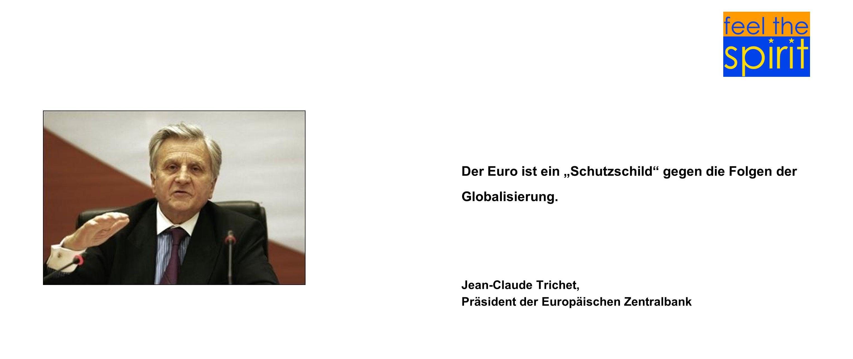 Der Euro ist ein Schutzschild gegen die Folgen der Globalisierung. Jean-Claude Trichet, Präsident der Europäischen Zentralbank