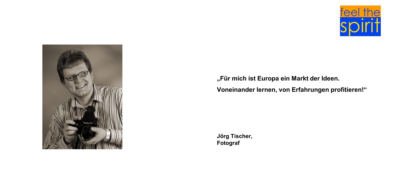 Für mich ist Europa ein Markt der Ideen. Voneinander lernen, von Erfahrungen profitieren! Jörg Tischer, Fotograf