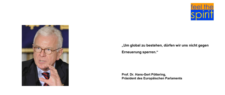 Um global zu bestehen, dürfen wir uns nicht gegen Erneuerung sperren. Prof. Dr. Hans-Gert Pöttering, Präsident des Europäischen Parlaments