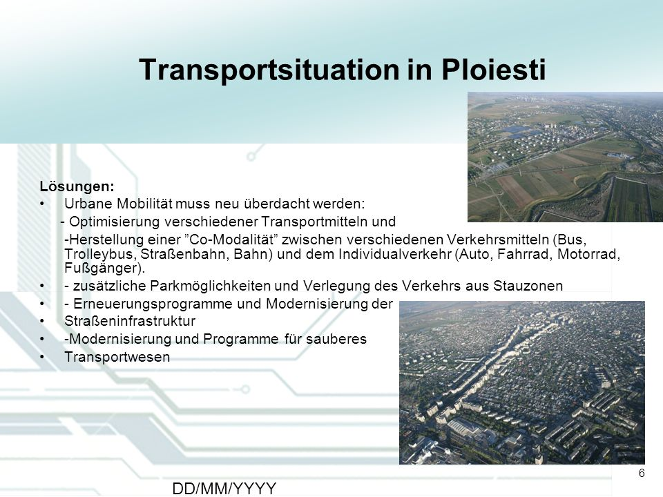 6 DD/MM/YYYY CATS - Type of meeting - Place 6 Transportsituation in Ploiesti Lösungen: Urbane Mobilität muss neu überdacht werden: - Optimisierung ver