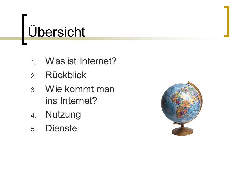 Übersicht 1. Was ist Internet? 2. Rückblick 3. Wie kommt man ins Internet? 4. Nutzung 5. Dienste