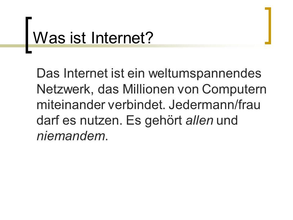 Was ist Internet? Das Internet ist ein weltumspannendes Netzwerk, das Millionen von Computern miteinander verbindet. Jedermann/frau darf es nutzen. Es