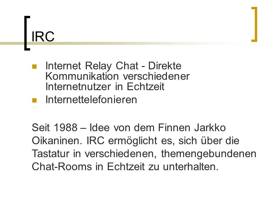 Internet Relay Chat - Direkte Kommunikation verschiedener Internetnutzer in Echtzeit Internettelefonieren Seit 1988 – Idee von dem Finnen Jarkko Oikan
