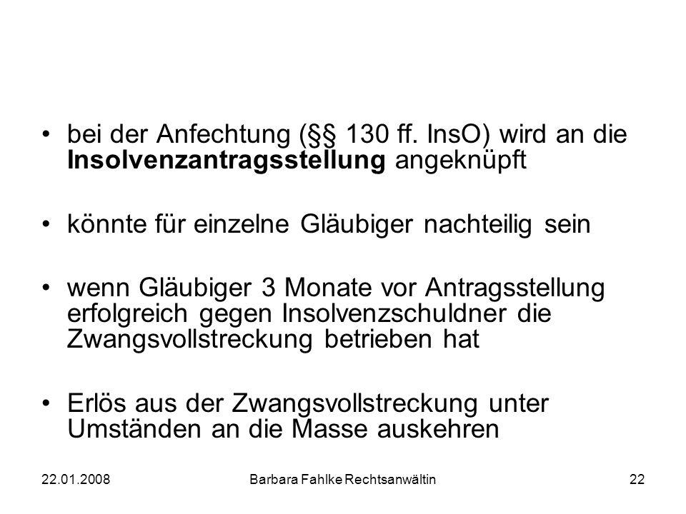22.01.2008Barbara Fahlke Rechtsanwältin22 bei der Anfechtung (§§ 130 ff. InsO) wird an die Insolvenzantragsstellung angeknüpft könnte für einzelne Glä