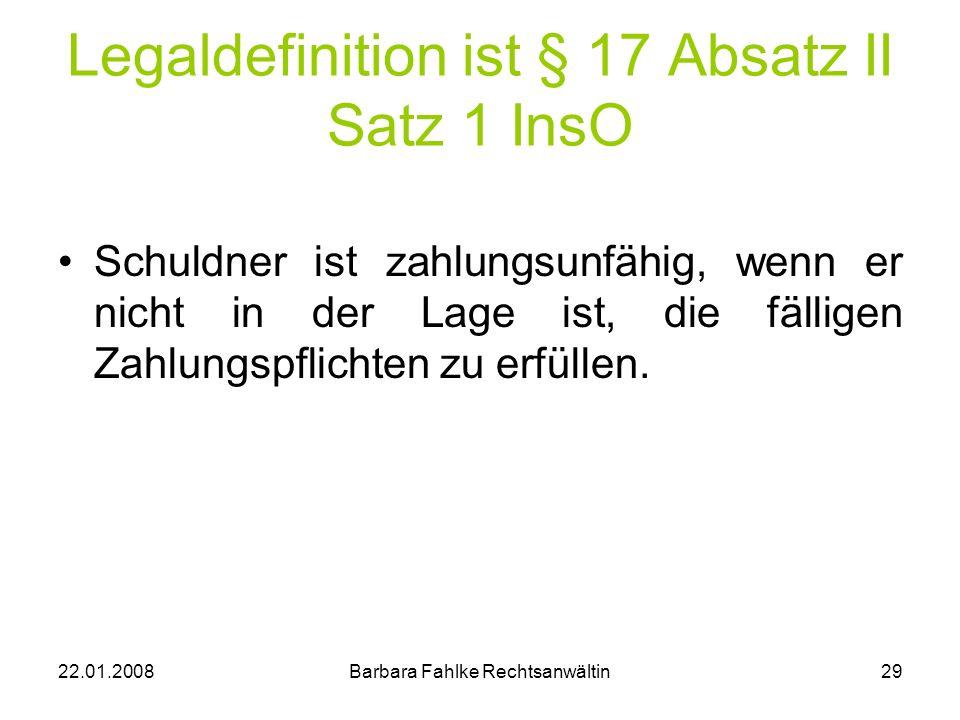22.01.2008Barbara Fahlke Rechtsanwältin29 Legaldefinition ist § 17 Absatz II Satz 1 InsO Schuldner ist zahlungsunfähig, wenn er nicht in der Lage ist,