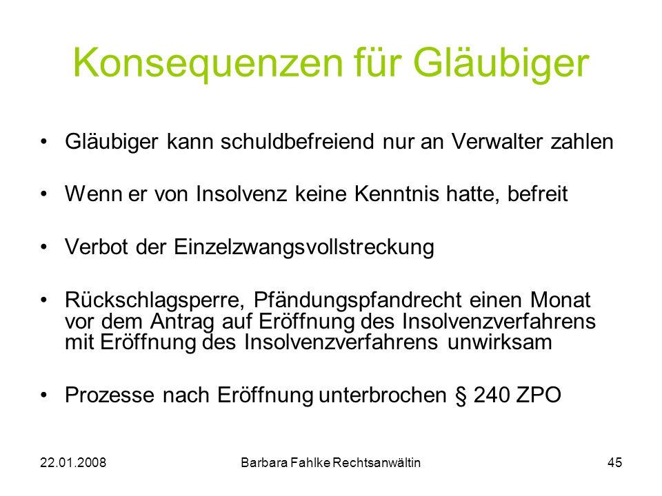 22.01.2008Barbara Fahlke Rechtsanwältin45 Konsequenzen für Gläubiger Gläubiger kann schuldbefreiend nur an Verwalter zahlen Wenn er von Insolvenz kein