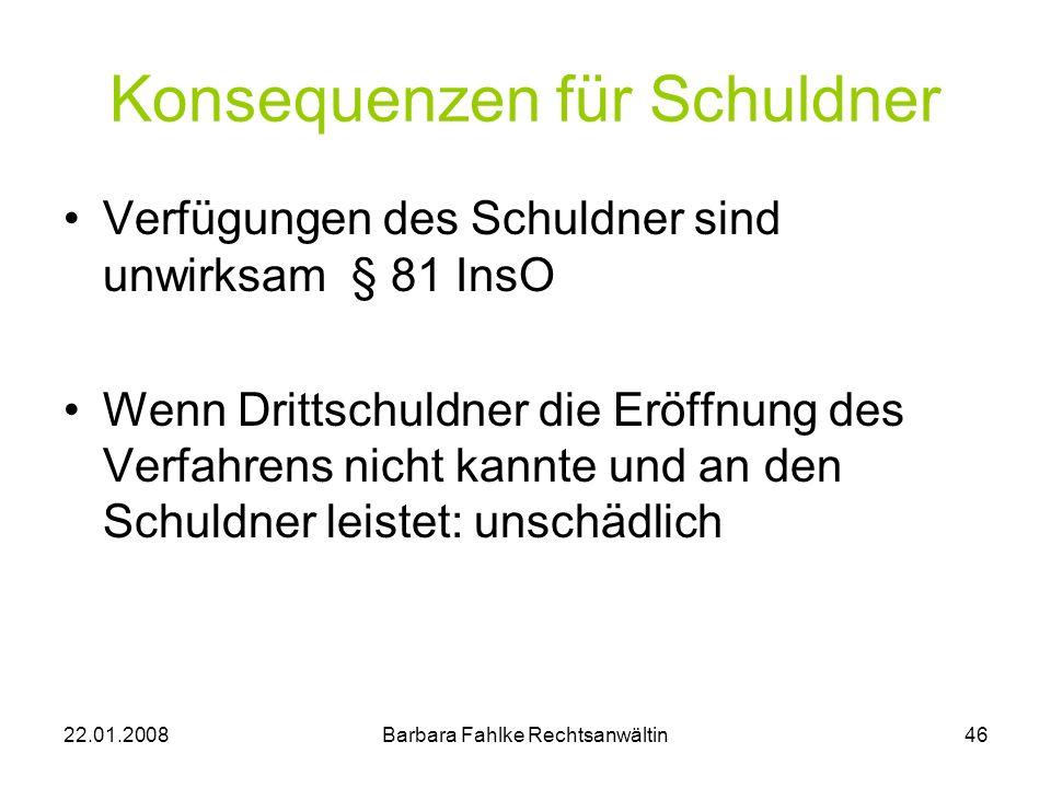 22.01.2008Barbara Fahlke Rechtsanwältin46 Konsequenzen für Schuldner Verfügungen des Schuldner sind unwirksam § 81 InsO Wenn Drittschuldner die Eröffn