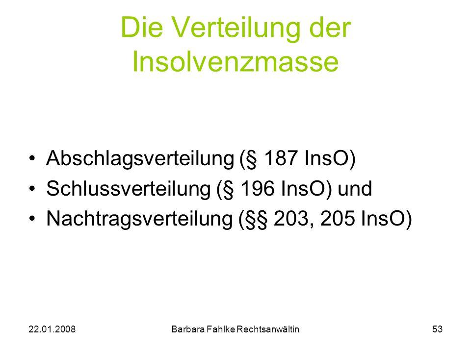 22.01.2008Barbara Fahlke Rechtsanwältin53 Die Verteilung der Insolvenzmasse Abschlagsverteilung (§ 187 InsO) Schlussverteilung (§ 196 InsO) und Nachtr