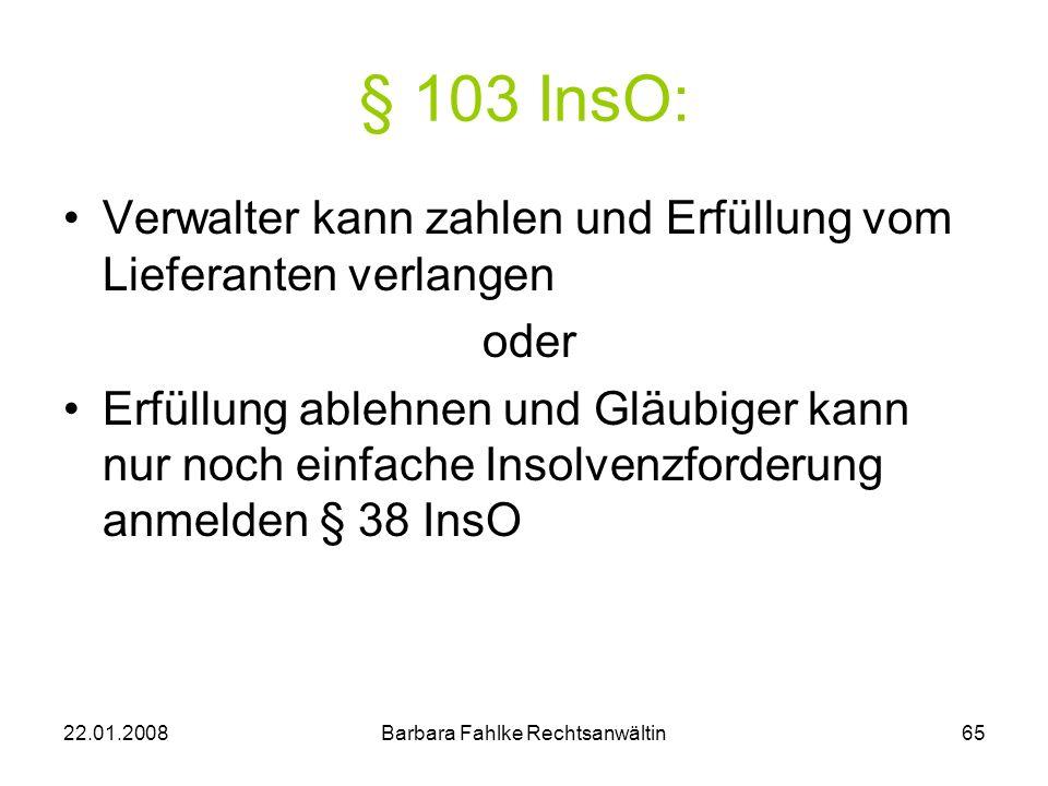 22.01.2008Barbara Fahlke Rechtsanwältin65 § 103 InsO: Verwalter kann zahlen und Erfüllung vom Lieferanten verlangen oder Erfüllung ablehnen und Gläubi