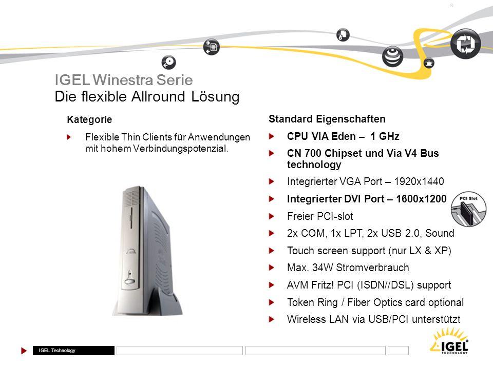 IGEL Technology ® Standard Eigenschaften CPU VIA Eden – 1 GHz CN 700 Chipset und Via V4 Bus technology Integrierter VGA Port – 1920x1440 Integrierter
