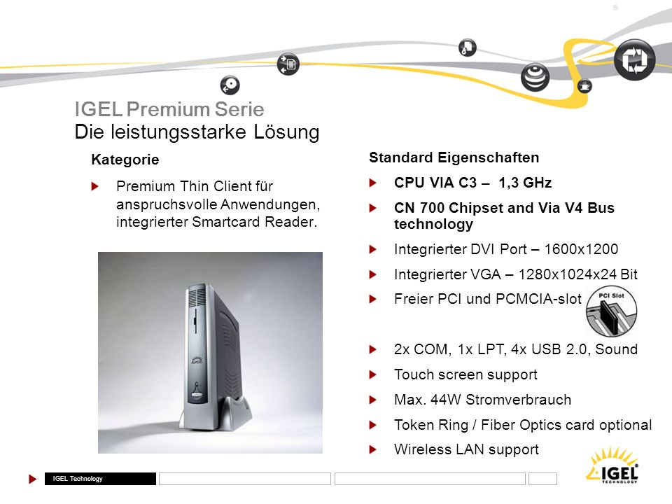 IGEL Technology ® Standard Eigenschaften CPU VIA C3 – 1,3 GHz CN 700 Chipset and Via V4 Bus technology Integrierter DVI Port – 1600x1200 Integrierter