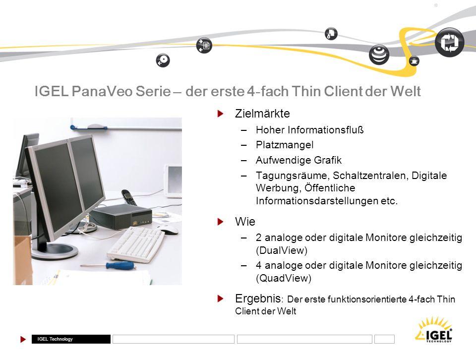 IGEL Technology ® IGEL PanaVeo Serie – der erste 4-fach Thin Client der Welt Zielmärkte –Hoher Informationsfluß –Platzmangel –Aufwendige Grafik –Tagun