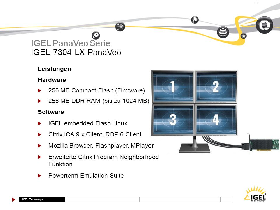 IGEL Technology ® IGEL-7304 LX PanaVeo IGEL PanaVeo Serie Leistungen Hardware 256 MB Compact Flash (Firmware) 256 MB DDR RAM (bis zu 1024 MB) Software