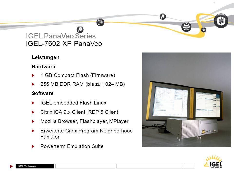IGEL Technology ® IGEL-7602 XP PanaVeo IGEL PanaVeo Series Leistungen Hardware 1 GB Compact Flash (Firmware) 256 MB DDR RAM (bis zu 1024 MB) Software