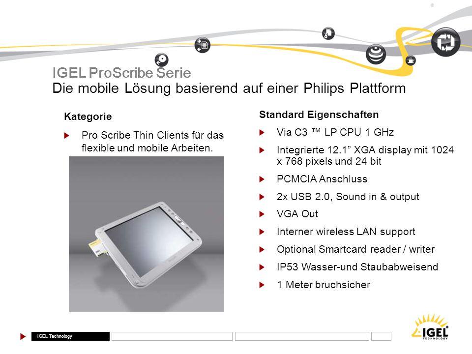 IGEL Technology ® Kategorie Pro Scribe Thin Clients für das flexible und mobile Arbeiten. Standard Eigenschaften Via C3 LP CPU 1 GHz Integrierte 12.1