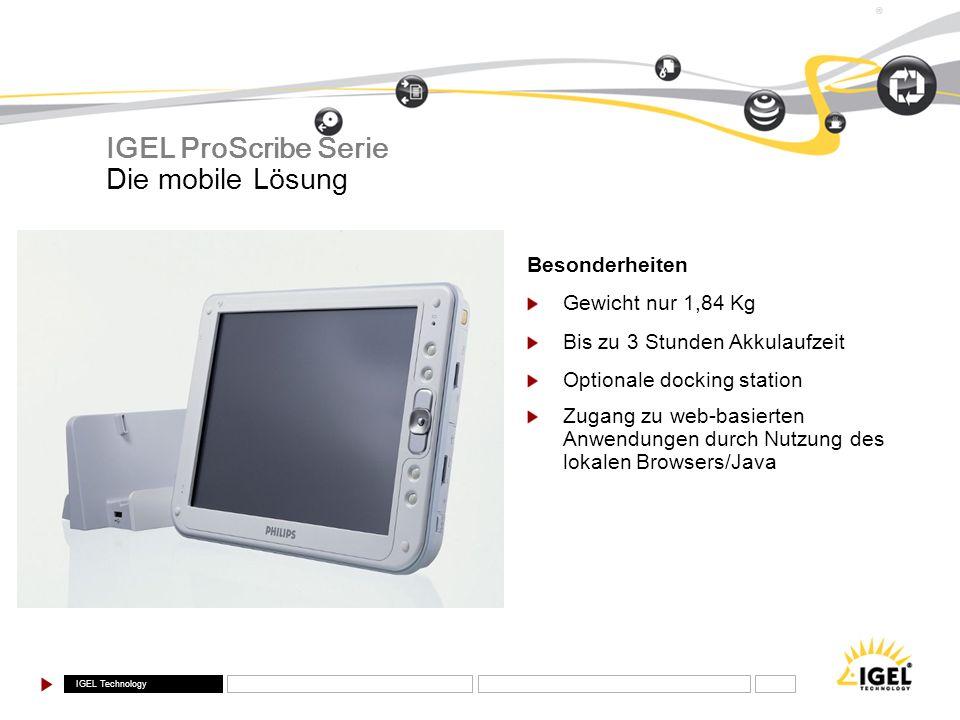 IGEL Technology ® Die mobile Lösung IGEL ProScribe Serie Besonderheiten Gewicht nur 1,84 Kg Bis zu 3 Stunden Akkulaufzeit Optionale docking station Zu