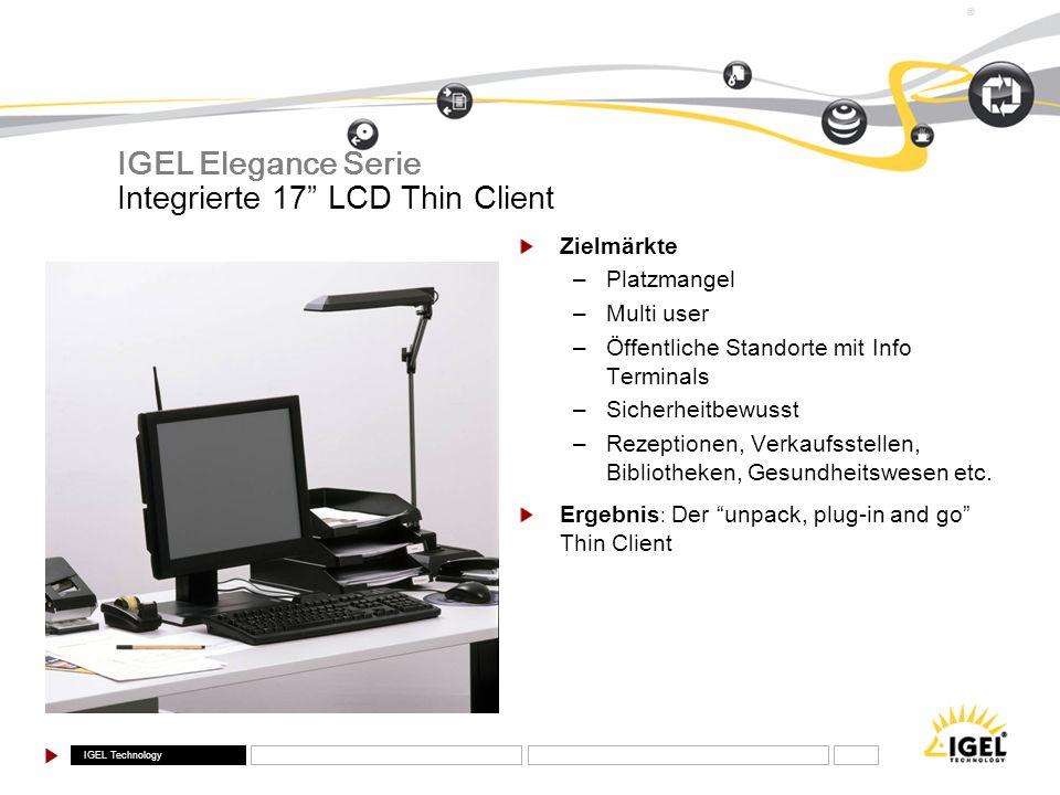 IGEL Technology ® Integrierte 17 LCD Thin Client IGEL Elegance Serie Zielmärkte –Platzmangel –Multi user –Öffentliche Standorte mit Info Terminals –Si