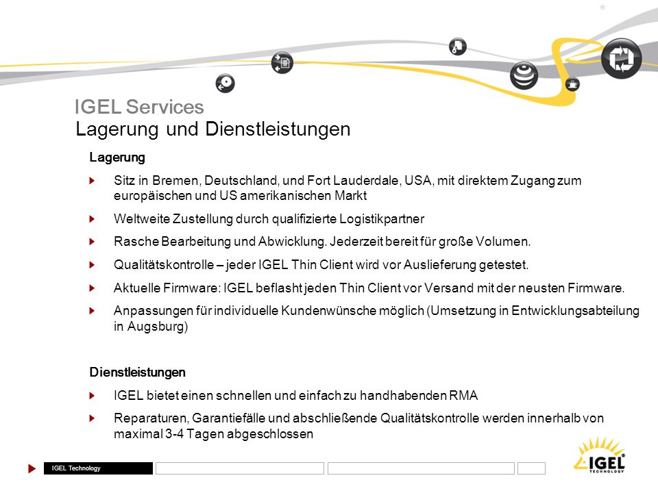 IGEL Technology ® Leistungen Hardware 512 MB Compact Flash (Firmware) 256 MB DDR2 RAM (bis zu 1024 MB) Software Microsoft Windows XPe Citrix ICA 10 Client, RDP 6 Client Microsoft IE 6.0, Media Player Adobe Acrobat Reader Extended Citrix Program Neighborhood Funktion Powerterm Emulation Suite IGEL-3610 XP Compact IGEL Compact Serie