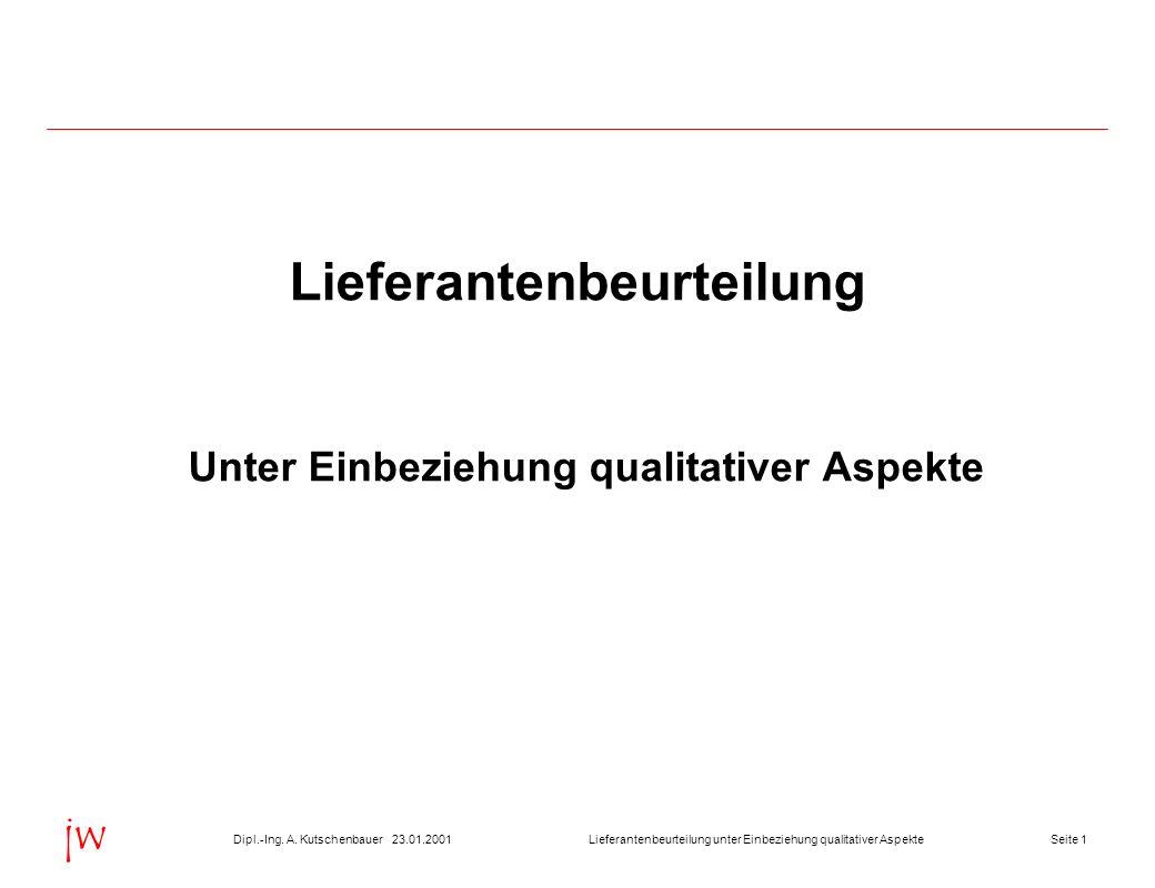 Seite 123.01.2001Dipl.-Ing. A. KutschenbauerLieferantenbeurteilung unter Einbeziehung qualitativer Aspekte jw Lieferantenbeurteilung Unter Einbeziehun