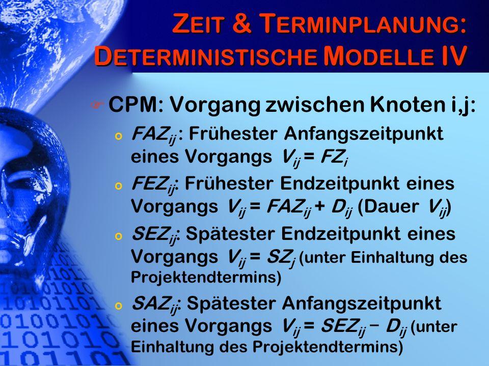 Z EIT & T ERMINPLANUNG : D ETERMINISTISCHE M ODELLE IV CPM: Vorgang zwischen Knoten i,j: o FAZ ij : Frühester Anfangszeitpunkt eines Vorgangs V ij = F