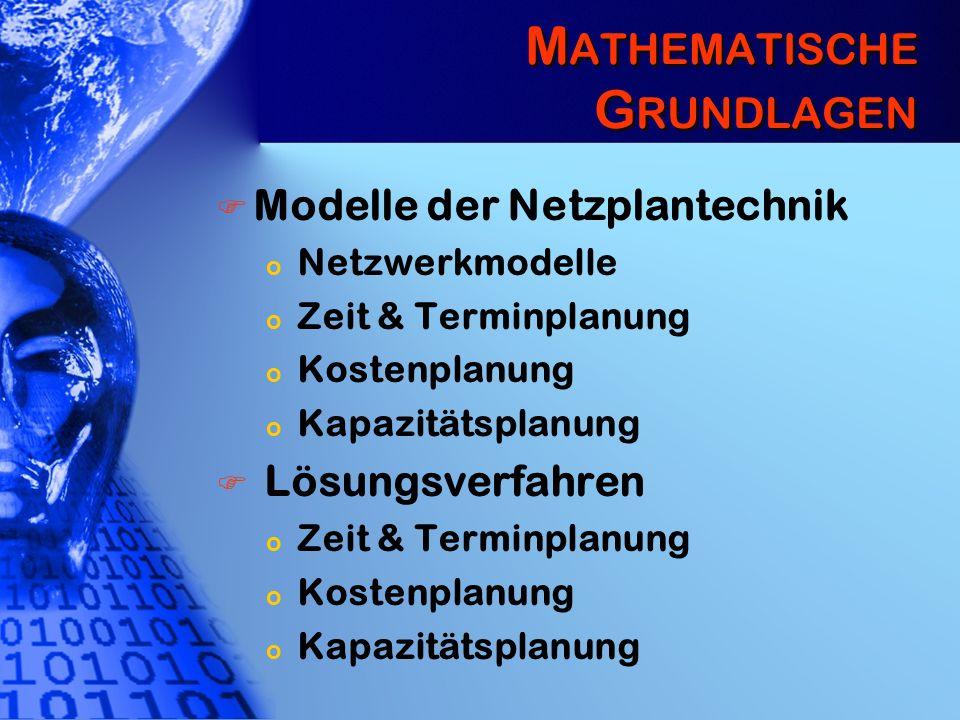 M ATHEMATISCHE G RUNDLAGEN Modelle der Netzplantechnik o Netzwerkmodelle o Zeit & Terminplanung o Kostenplanung o Kapazitätsplanung Lösungsverfahren o