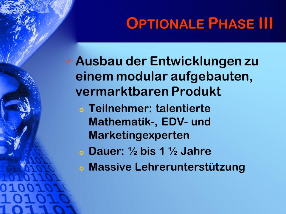 O PTIONALE P HASE III Ausbau der Entwicklungen zu einem modular aufgebauten, vermarktbaren Produkt o Teilnehmer: talentierte Mathematik-, EDV- und Mar