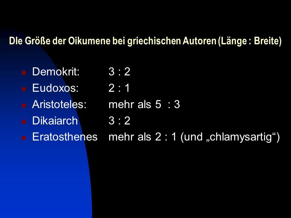 DIe Größe der Oikumene bei griechischen Autoren (Länge : Breite) Demokrit:3 : 2 Eudoxos:2 : 1 Aristoteles:mehr als 5 : 3 Dikaiarch3 : 2 Eratosthenesme