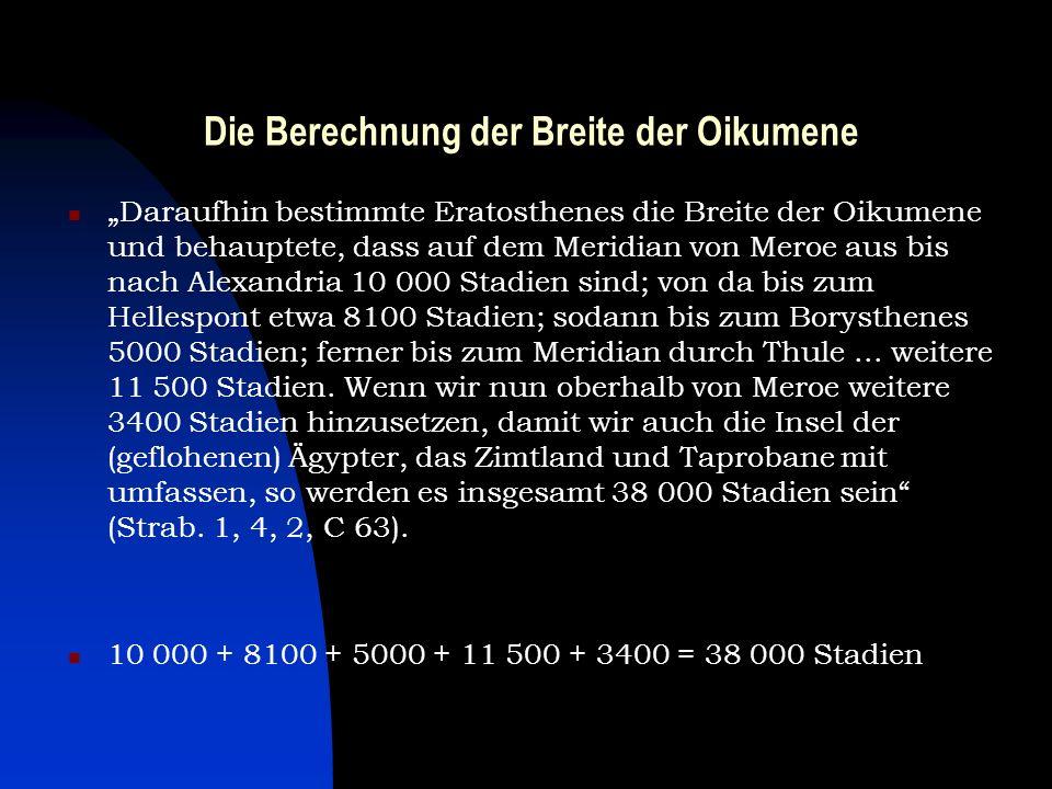 Die Berechnung der Breite der Oikumene Daraufhin bestimmte Eratosthenes die Breite der Oikumene und behauptete, dass auf dem Meridian von Meroe aus bi